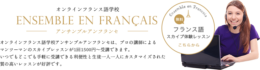 オンラインフランス語学校アンサンブルアンフランセは、プロの講師によるマンツーマンのスカイプレッスンが1回1500円~受講できます。いつでもどこでも手軽に受講できる利便性と生徒一人一人にカスタマイズされた質の高いレッスンが好評です。→フランス語無料スカイプ体験レッスンはこちら
